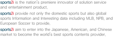 SPORTS2i  is the nation's premiere innovator of solution service and entertainment product. SPORTS2i provide not only the domestic sports data but also overseas sports data including MLB,NPB, and European Soccer  to provide Information and Interesting.SPORTS2i  aim to enter into the Japanese, American, and Chinese market  to become  the world's best sports contents provider.